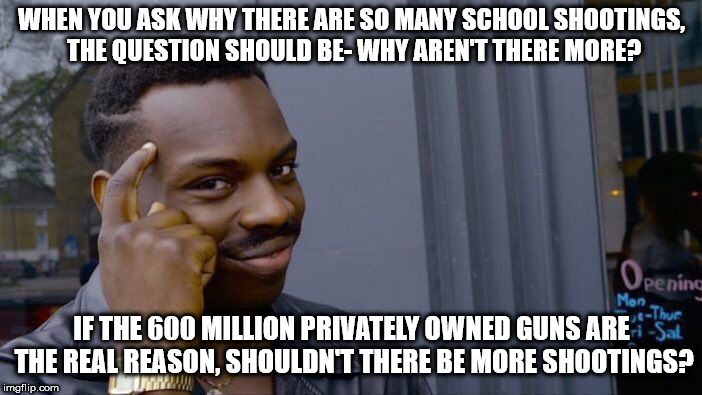 Roll Safe Think About It Meme | WHEN YOU ASK WHY THERE ARE SO MANY SCHOOL SHOOTINGS, THE QUESTION SHOULD BE- WHY AREN'T THERE MORE? IF THE 600 MILLION PRIVATELY OWNED GUNS  | image tagged in memes,roll safe think about it | made w/ Imgflip meme maker