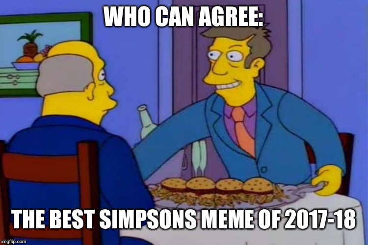 Simpsons week (March 11-17) an A W_w event | WHO CAN AGREE: THE BEST SIMPSONS MEME OF 2017-18 | image tagged in memes,steamed hams,event,the simpsons | made w/ Imgflip meme maker