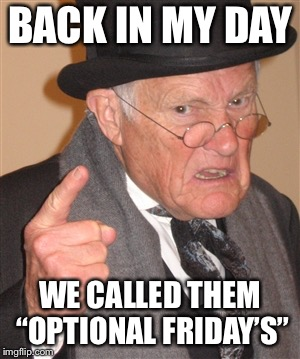 "BACK IN MY DAY WE CALLED THEM ""OPTIONAL FRIDAY'S"" 