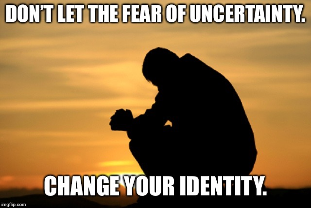 Deep thought | DON'T LET THE FEAR OF UNCERTAINTY. CHANGE YOUR IDENTITY. | image tagged in deep thought | made w/ Imgflip meme maker