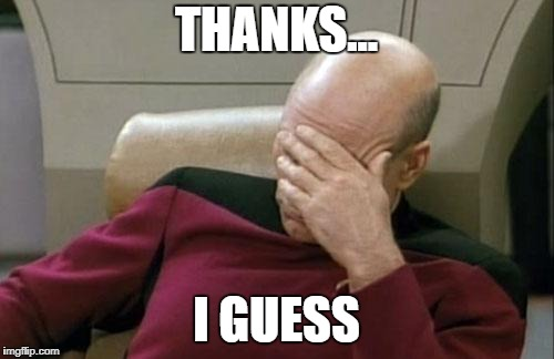 Captain Picard Facepalm Meme | THANKS... I GUESS | image tagged in memes,captain picard facepalm | made w/ Imgflip meme maker