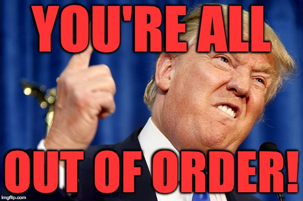 May every swamp you drain be your own. | YOU'RE ALL OUT OF ORDER! | image tagged in donald trump,memes,drain the swamp | made w/ Imgflip meme maker