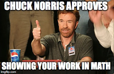 Chuck Norris Approves Meme | CHUCK NORRIS APPROVES SHOWING YOUR WORK IN MATH | image tagged in memes,chuck norris approves,chuck norris | made w/ Imgflip meme maker