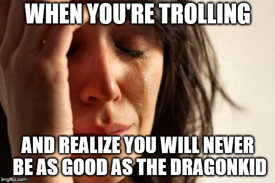First World Problems Meme | WHEN YOU'RE TROLLING AND REALIZE YOU WILL NEVER BE AS GOOD AS THE DRAGONKID | image tagged in memes,first world problems | made w/ Imgflip meme maker