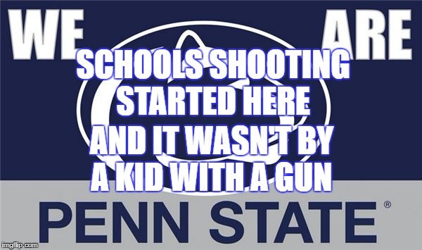 SCHOOLS SHOOTING STARTED HERE AND IT WASN'T BY A KID WITH A GUN | image tagged in penn state | made w/ Imgflip meme maker