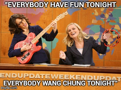 "Saturday Night's alright | ""EVERYBODY HAVE FUN TONIGHT EVERYBODY WANG CHUNG TONIGHT"" 