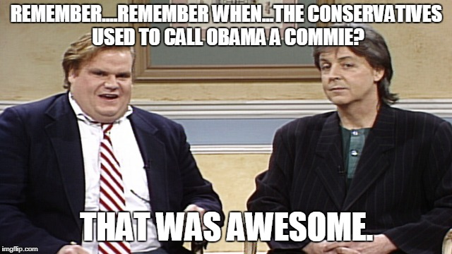 REMEMBER....REMEMBER WHEN...THE CONSERVATIVES USED TO CALL OBAMA A COMMIE? THAT WAS AWESOME. | image tagged in that was awesome | made w/ Imgflip meme maker