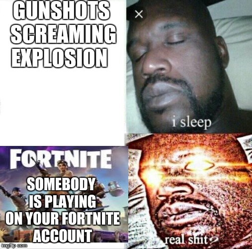 Sleeping Shaq | GUNSHOTS SCREAMING EXPLOSION SOMEBODY IS PLAYING ON YOUR FORTNITE ACCOUNT | image tagged in memes,sleeping shaq | made w/ Imgflip meme maker