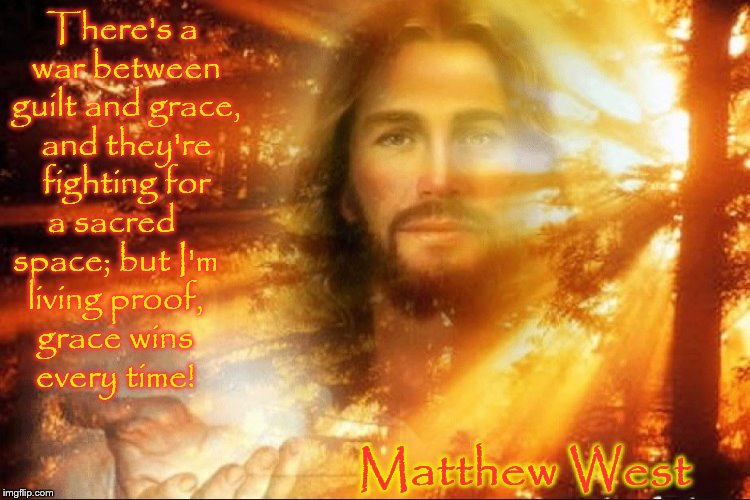Jesus in the Sun | There's a war between guilt and grace, and they're fighting for Matthew West a sacred space; but I'm living proof, grace wins every time! | image tagged in christianmemes,gracewins,matthewwest,christianmusic | made w/ Imgflip meme maker