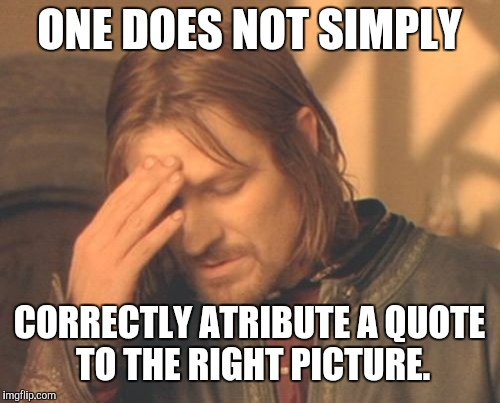 You can still get it right people! | ONE DOES NOT SIMPLY CORRECTLY ATRIBUTE A QUOTE TO THE RIGHT PICTURE. | image tagged in memes,frustrated boromir,one does not simply | made w/ Imgflip meme maker