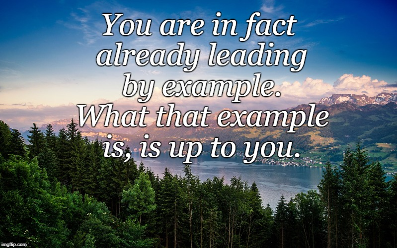 You are in fact already leading by example. What that example is, is up to you. | image tagged in mountains hd | made w/ Imgflip meme maker