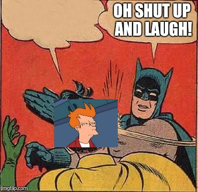 Batman Slapping Robin Meme | OH SHUT UP AND LAUGH! | image tagged in memes,batman slapping robin | made w/ Imgflip meme maker