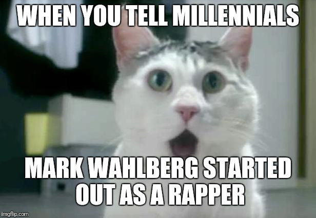 OMG Cat | WHEN YOU TELL MILLENNIALS MARK WAHLBERG STARTED OUT AS A RAPPER | image tagged in memes,omg cat | made w/ Imgflip meme maker