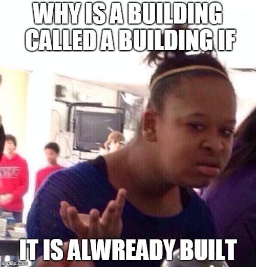 Black Girl Wat Meme | WHY IS A BUILDING CALLED A BUILDING IF IT IS ALWREADY BUILT | image tagged in memes,black girl wat | made w/ Imgflip meme maker