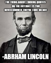 Abraham Lincoln | THE THING ABOUT FINDING QOUTES ON THE INTERNET IS YOU NEVER KNOW IF THEYRE TRUE OR NOT -ABRHAM LINCOLN | image tagged in abraham lincoln | made w/ Imgflip meme maker