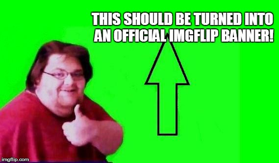 THIS SHOULD BE TURNED INTO AN OFFICIAL IMGFLIP BANNER! | made w/ Imgflip meme maker