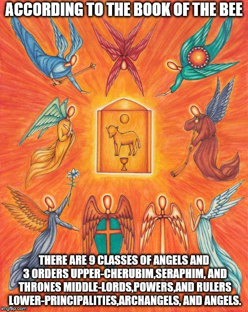 angels | ACCORDING TO THE BOOK OF THE BEE THERE ARE 9 CLASSES OF ANGELS AND 3 ORDERS UPPER-CHERUBIM,SERAPHIM, AND THRONES MIDDLE-LORDS,POWERS,AND RUL | image tagged in god,jesus,holyspirit,catholic,angels | made w/ Imgflip meme maker