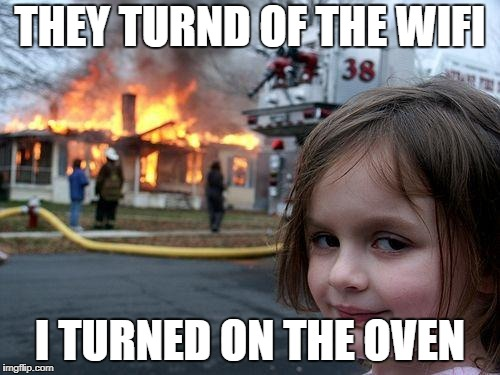 Disaster Girl Meme | THEY TURND OF THE WIFI I TURNED ON THE OVEN | image tagged in memes,disaster girl | made w/ Imgflip meme maker
