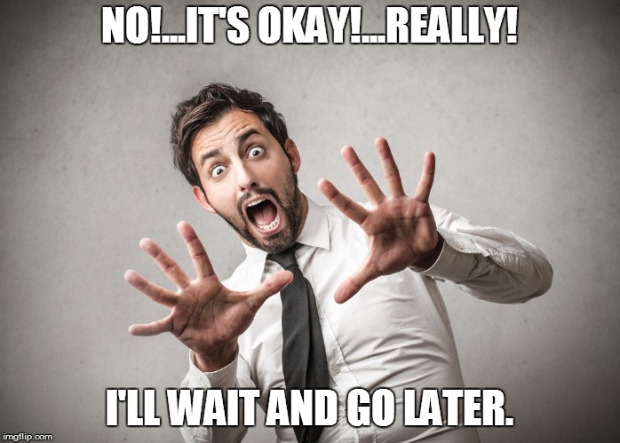 NO!...IT'S OKAY!...REALLY! I'LL WAIT AND GO LATER. | made w/ Imgflip meme maker