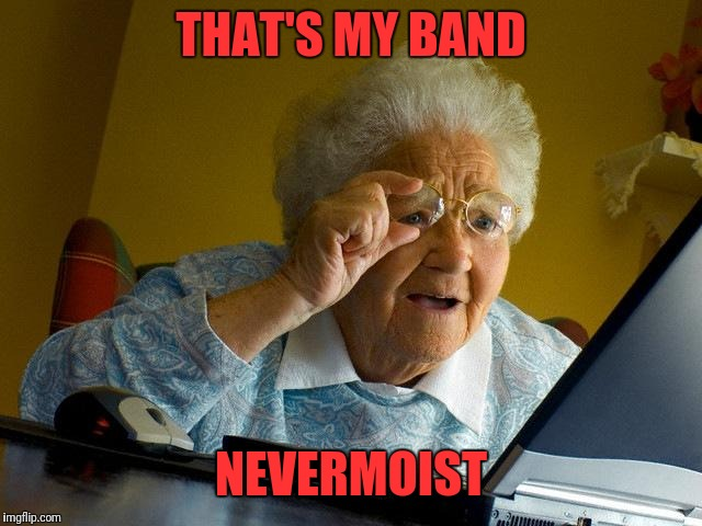 Grandma Finds The Internet Meme | THAT'S MY BAND NEVERMOIST | image tagged in memes,grandma finds the internet | made w/ Imgflip meme maker