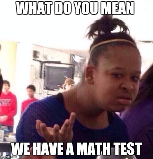 Black Girl Wat Meme | WHAT DO YOU MEAN WE HAVE A MATH TEST | image tagged in memes,black girl wat | made w/ Imgflip meme maker