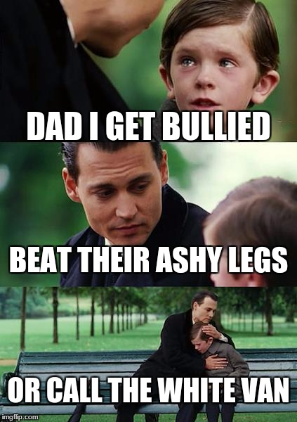 Finding Neverland Meme | DAD I GET BULLIED BEAT THEIR ASHY LEGS OR CALL THE WHITE VAN | image tagged in memes,finding neverland | made w/ Imgflip meme maker