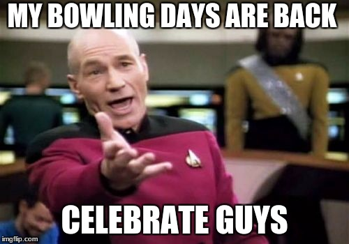 Picard Wtf Meme | MY BOWLING DAYS ARE BACK CELEBRATE GUYS | image tagged in memes,picard wtf | made w/ Imgflip meme maker
