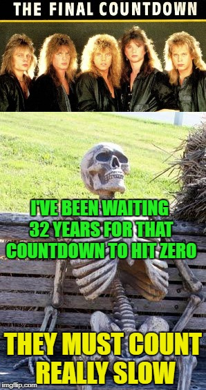 Final Countdown - Metal Mania Week (march 9th-16th) A PowerMetalhead & DoctorDoomsday180 Event | I'VE BEEN WAITING 32 YEARS FOR THAT COUNTDOWN TO HIT ZERO THEY MUST COUNT REALLY SLOW | image tagged in funny memes,europe,metal mania week,rock music,waiting skeleton,powermetalhead | made w/ Imgflip meme maker