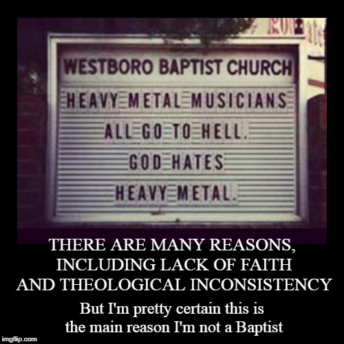meanwhile Jesus is probably jamming with Jeff Hanneman, Metal Mania Week, March 9th-16th, via PowerMetalhead & DoctorDoomsday180 | THERE ARE MANY REASONS, INCLUDING LACK OF FAITH AND THEOLOGICAL INCONSISTENCY | But I'm pretty certain this is the main reason I'm not a Bap | image tagged in funny,demotivationals,metal mania week,heavy metal,westboro baptist church | made w/ Imgflip demotivational maker