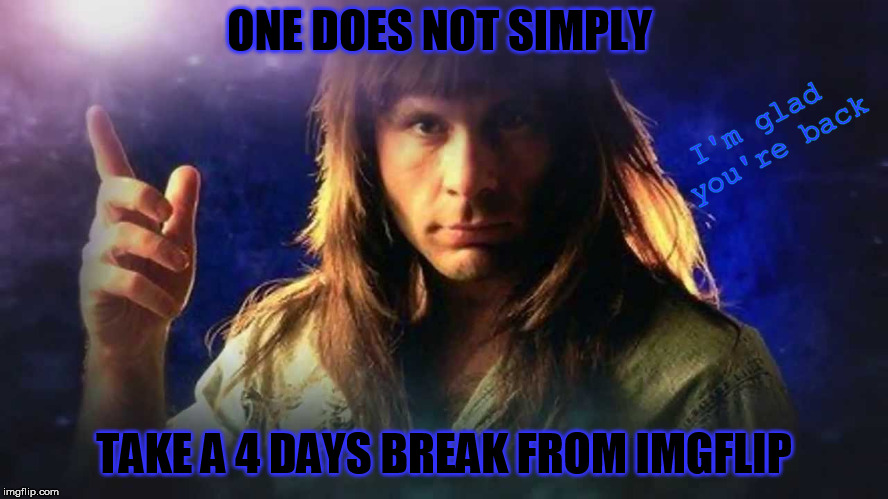 ONE DOES NOT SIMPLY TAKE A 4 DAYS BREAK FROM IMGFLIP I'm glad you're back | made w/ Imgflip meme maker