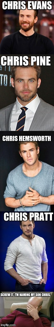 Chris = Sexy |  CHRIS EVANS; CHRIS PINE; CHRIS HEMSWORTH; CHRIS PRATT; SCREW IT. I'M NAMING MY SON CHRIS. | image tagged in chris evans,chris pine,chris hemsworth,chris pratt,captain picard facepalm,chris | made w/ Imgflip meme maker