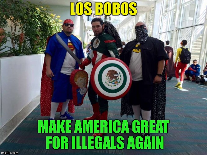 LOS BOBOS MAKE AMERICA GREAT FOR ILLEGALS AGAIN | made w/ Imgflip meme maker