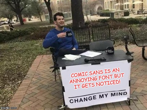 Upvoting this meme will also change my mind! | COMIC SANS IS AN ANNOYING FONT BUT IT GETS NOTICED! | image tagged in change my mind,graphic design problems,funny,memes | made w/ Imgflip meme maker