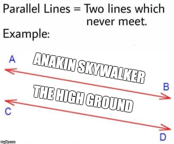 high ground | ANAKIN SKYWALKER THE HIGH GROUND | image tagged in parallel lines,memes,star wars,funny,anakin skywalker,the high ground | made w/ Imgflip meme maker