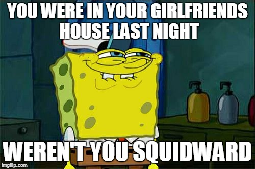 Dont You Squidward Meme | YOU WERE IN YOUR GIRLFRIENDS HOUSE LAST NIGHT WEREN'T YOU SQUIDWARD | image tagged in memes,dont you squidward | made w/ Imgflip meme maker