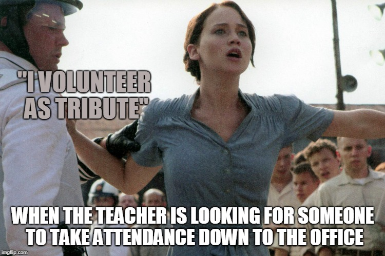 """I VOLUNTEER AS TRIBUTE"" WHEN THE TEACHER IS LOOKING FOR SOMEONE TO TAKE ATTENDANCE DOWN TO THE OFFICE 