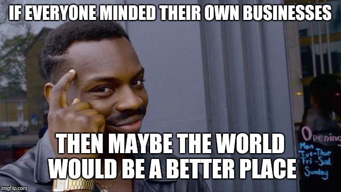 Roll Safe Think About It Meme | IF EVERYONE MINDED THEIR OWN BUSINESSES THEN MAYBE THE WORLD WOULD BE A BETTER PLACE | image tagged in memes,roll safe think about it | made w/ Imgflip meme maker