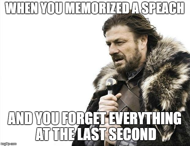 Brace Yourselves X is Coming Meme | WHEN YOU MEMORIZED A SPEACH AND YOU FORGET EVERYTHING AT THE LAST SECOND | image tagged in memes,brace yourselves x is coming | made w/ Imgflip meme maker