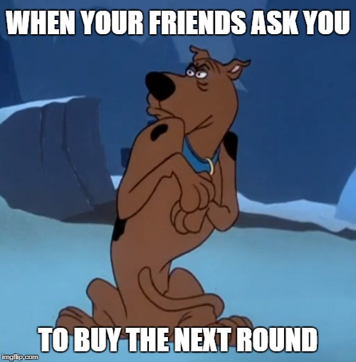 This Dog is not Paying for Your Shit | WHEN YOUR FRIENDS ASK YOU TO BUY THE NEXT ROUND | image tagged in scooby doo,memes,funny memes,animals,cartoon,cartoons | made w/ Imgflip meme maker