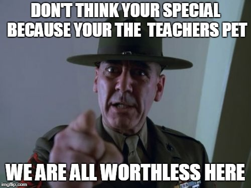 Sergeant Hartmann | DON'T THINK YOUR SPECIAL BECAUSE YOUR THE  TEACHERS PET WE ARE ALL WORTHLESS HERE | image tagged in memes,sergeant hartmann | made w/ Imgflip meme maker