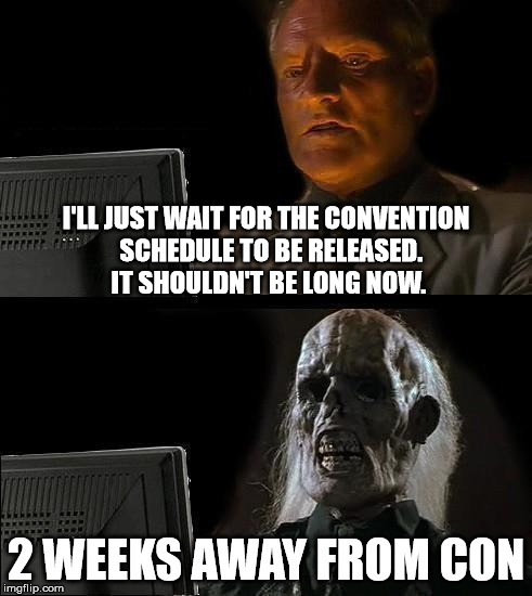 Still Waiting | I'LL JUST WAIT FOR THE CONVENTION  SCHEDULE TO BE RELEASED. IT SHOULDN'T BE LONG NOW. 2 WEEKS AWAY FROM CON | image tagged in still waiting,convention,schedule,con,sakura con | made w/ Imgflip meme maker