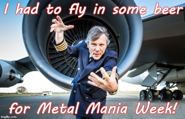 I had to fly in some beer for Metal Mania Week! | made w/ Imgflip meme maker