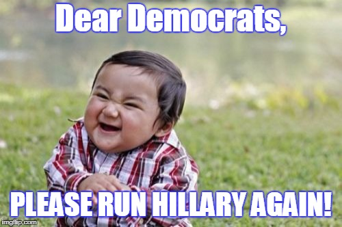 Evil Toddler Meme | Dear Democrats, PLEASE RUN HILLARY AGAIN! | image tagged in memes,evil toddler | made w/ Imgflip meme maker