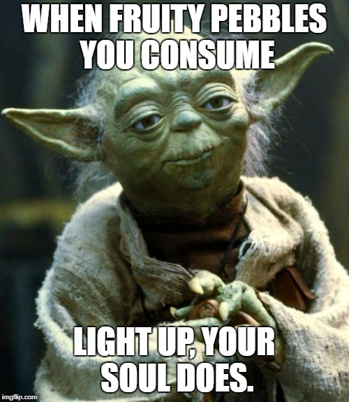 Star Wars Yoda Meme | WHEN FRUITY PEBBLES YOU CONSUME LIGHT UP, YOUR SOUL DOES. | image tagged in memes,star wars yoda | made w/ Imgflip meme maker