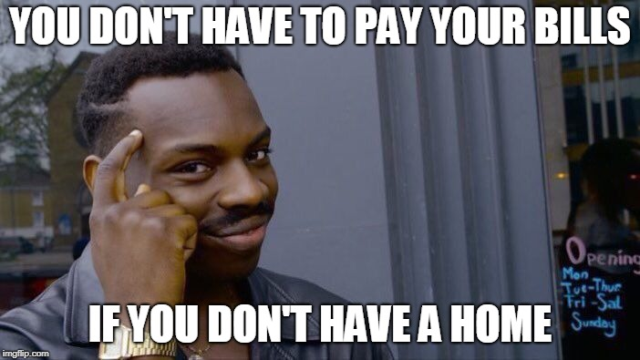 Roll Safe Think About It | YOU DON'T HAVE TO PAY YOUR BILLS IF YOU DON'T HAVE A HOME | image tagged in memes,roll safe think about it | made w/ Imgflip meme maker