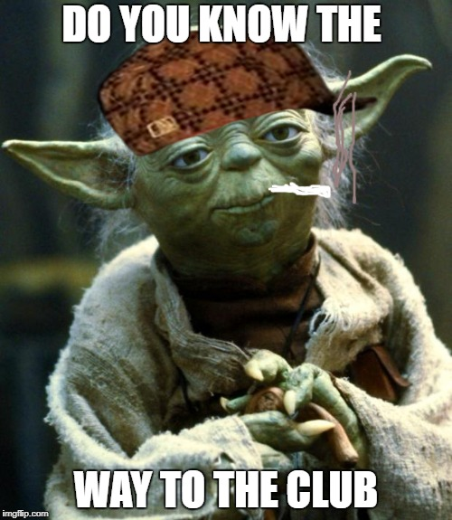 Star Wars Yoda Meme | DO YOU KNOW THE WAY TO THE CLUB | image tagged in memes,star wars yoda,scumbag | made w/ Imgflip meme maker
