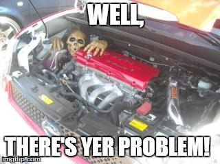 WELL, THERE'S YER PROBLEM! | image tagged in funny | made w/ Imgflip meme maker