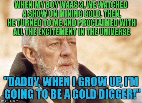 "Sometime You Wonder If You're Raising 'em Right | WHEN MY BOY WAAS 3, WE WATCHED A SHOW ON MINING GOLD. THEN, HE TURNED TO ME AND PROCLAIMED WITH ALL THE EXCITEMENT IN THE UNIVERSE ""DADDY, W 