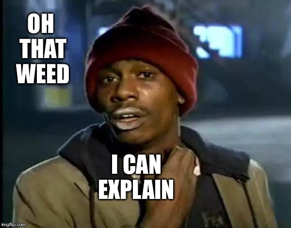 Y'all Got Any More Of That Meme | OH THAT WEED I CAN EXPLAIN | image tagged in memes,y'all got any more of that | made w/ Imgflip meme maker