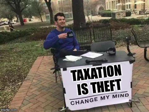 Change My Mind | TAXATION IS THEFT | image tagged in change my mind | made w/ Imgflip meme maker